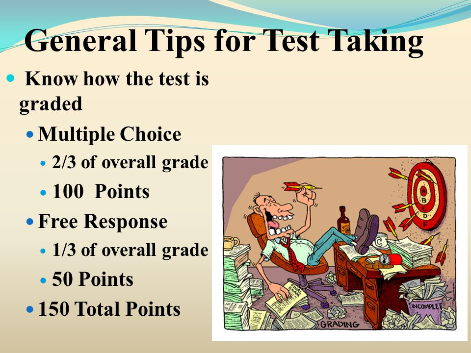 General Tips for Test Taking Know how the test is graded Multiple Choice 2/3 of overall grade 100 Points Free Response 1/3 of overall grade 50 Points