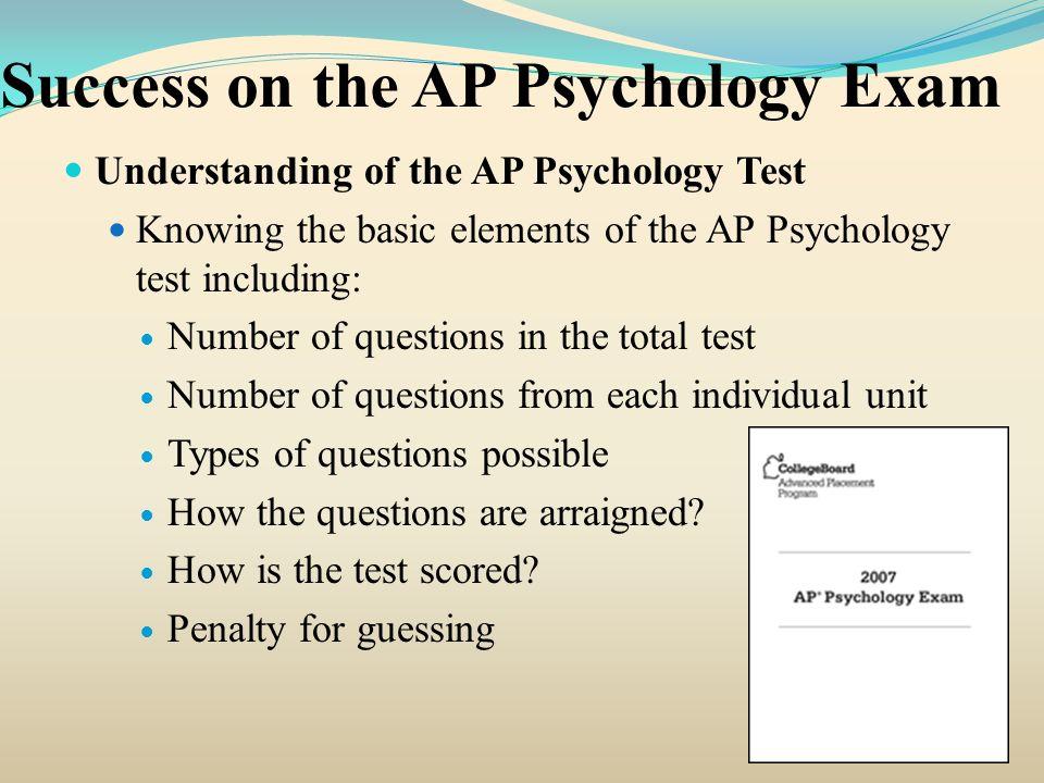 Success on the AP Psychology Exam Understanding of the AP Psychology Test Knowing the basic elements of the AP Psychology test including: Number of qu
