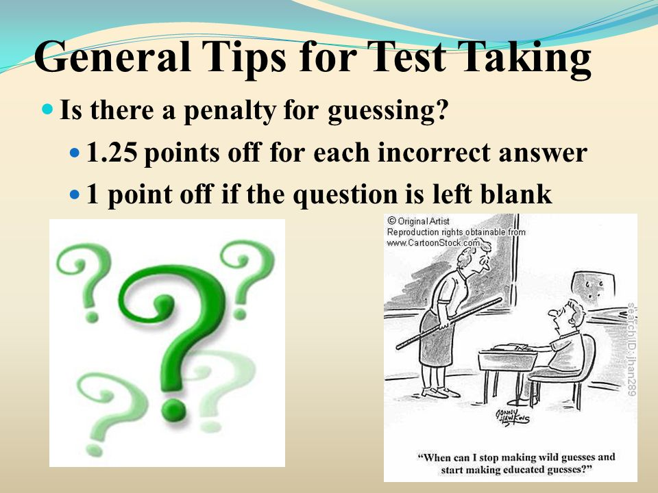 General Tips for Test Taking Is there a penalty for guessing? 1.25 points off for each incorrect answer 1 point off if the question is left blank