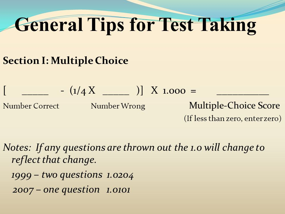 General Tips for Test Taking Section I: Multiple Choice [ _____ - (1/4 X _____ )] X 1.000 = __________ Number Correct Number Wrong Multiple-Choice Sco