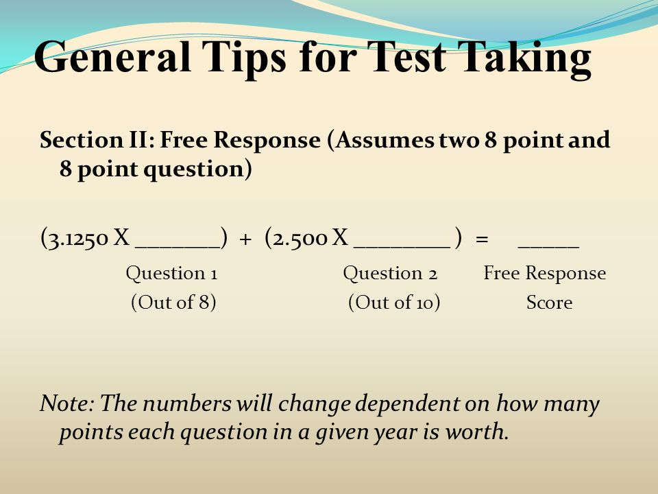 General Tips for Test Taking Section II: Free Response (Assumes two 8 point and 8 point question) (3.1250 X _______) + (2.500 X ________ ) = _____ Que