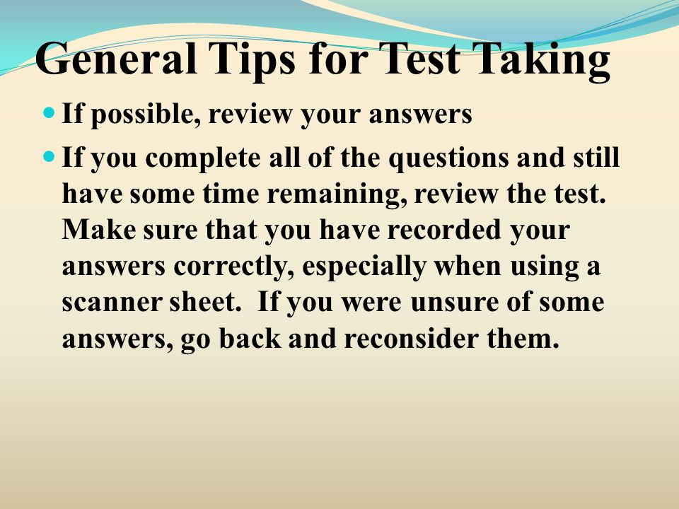 General Tips for Test Taking If possible, review your answers If you complete all of the questions and still have some time remaining, review the test