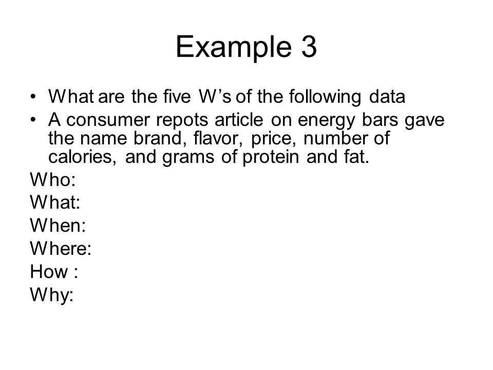 Example 3 What are the five Ws of the following data A consumer repots article on energy bars gave the name brand, flavor, price, number of calories,