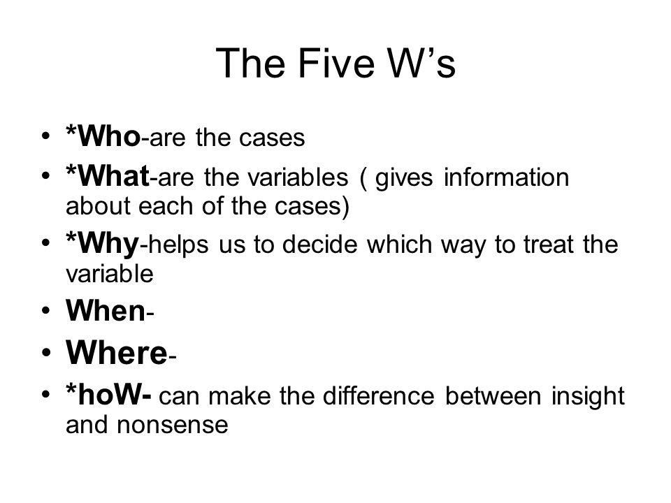 The Five Ws *Who -are the cases *What -are the variables ( gives information about each of the cases) *Why -helps us to decide which way to treat the
