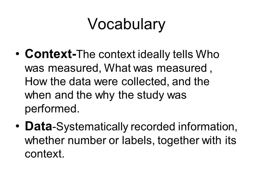 Vocabulary Context- The context ideally tells Who was measured, What was measured, How the data were collected, and the when and the why the study was