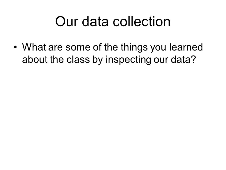 Our data collection What are some of the things you learned about the class by inspecting our data?
