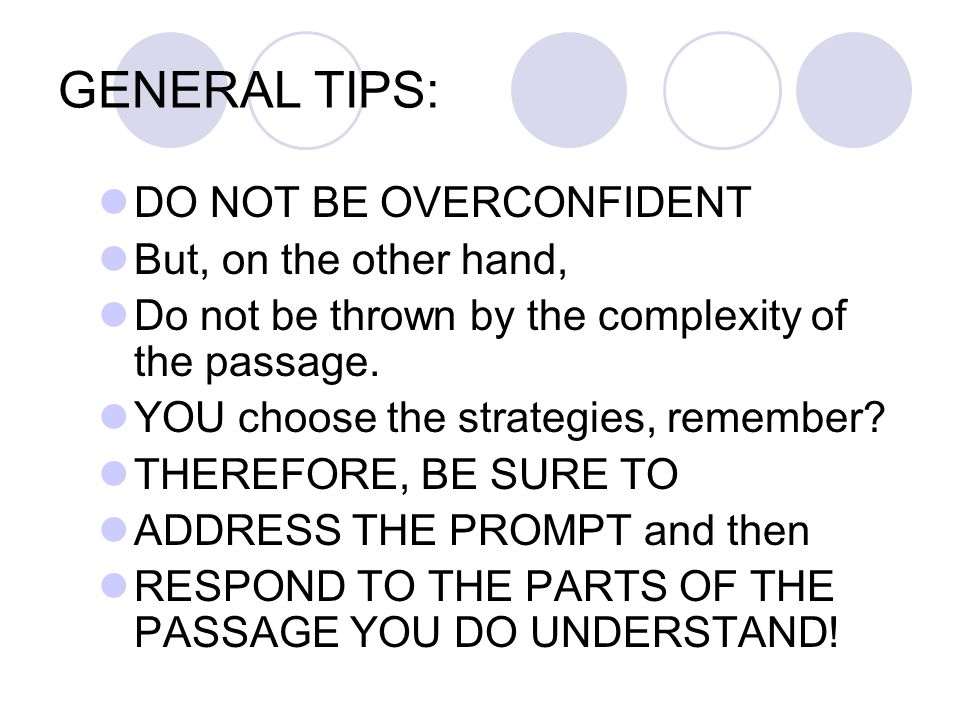 GENERAL TIPS: DO NOT BE OVERCONFIDENT But, on the other hand, Do not be thrown by the complexity of the passage. YOU choose the strategies, remember?