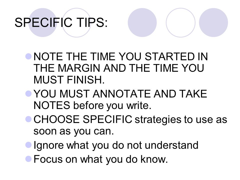 SPECIFIC TIPS: NOTE THE TIME YOU STARTED IN THE MARGIN AND THE TIME YOU MUST FINISH. YOU MUST ANNOTATE AND TAKE NOTES before you write. CHOOSE SPECIFI
