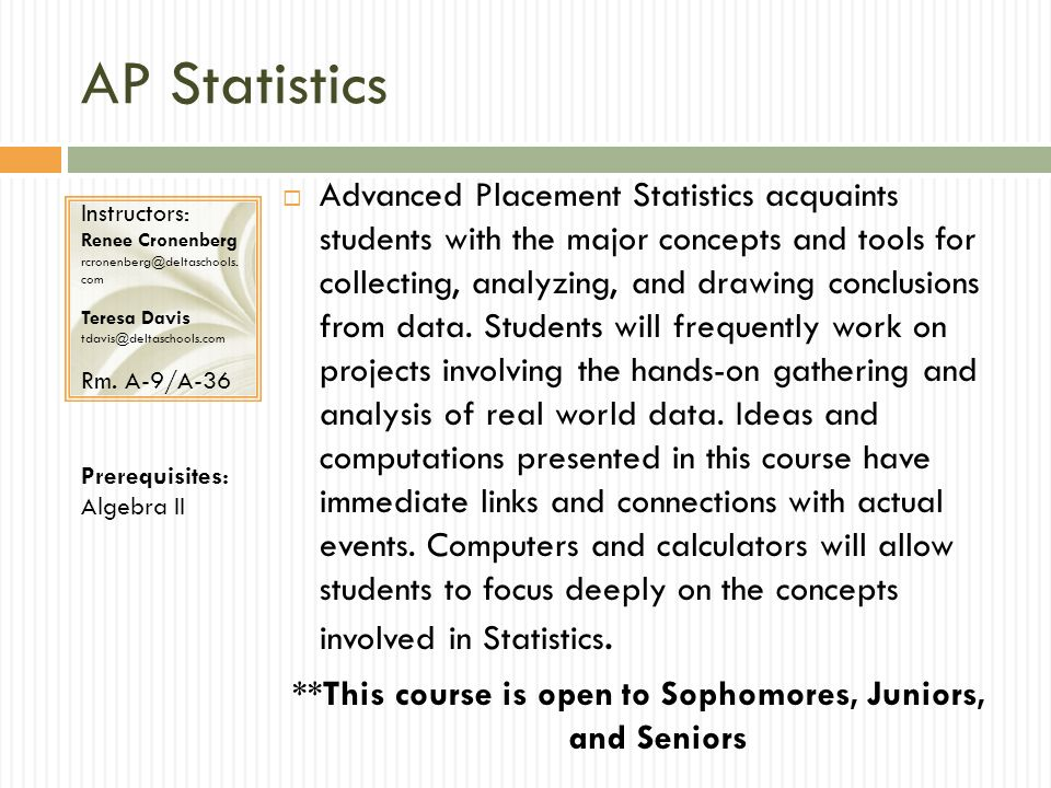 AP Statistics Advanced Placement Statistics acquaints students with the major concepts and tools for collecting, analyzing, and drawing conclusions fr