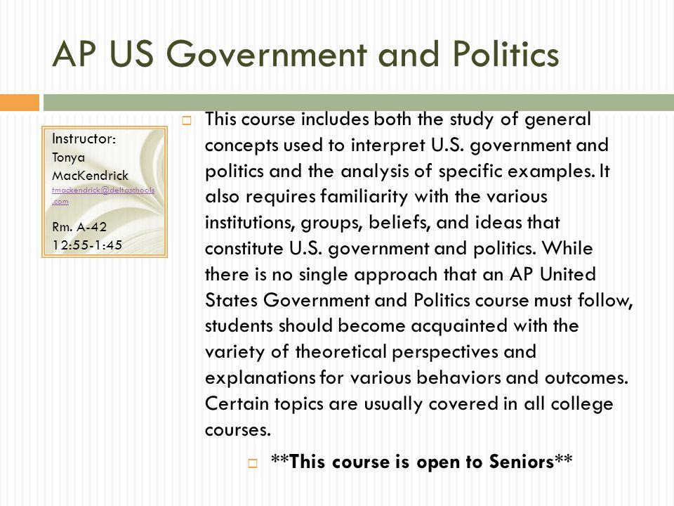 AP US Government and Politics This course includes both the study of general concepts used to interpret U.S. government and politics and the analysis