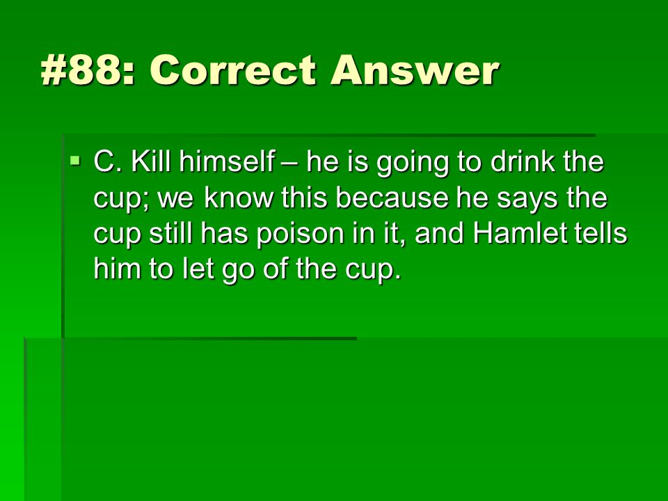 #88: Correct Answer C. Kill himself – he is going to drink the cup; we know this because he says the cup still has poison in it, and Hamlet tells him