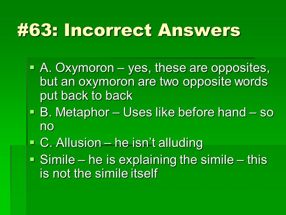 #63: Incorrect Answers A. Oxymoron – yes, these are opposites, but an oxymoron are two opposite words put back to back A. Oxymoron – yes, these are op
