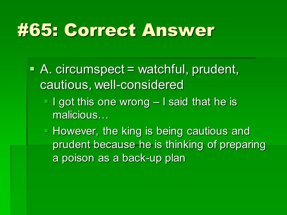 #65: Correct Answer A. circumspect = watchful, prudent, cautious, well-considered A. circumspect = watchful, prudent, cautious, well-considered I got