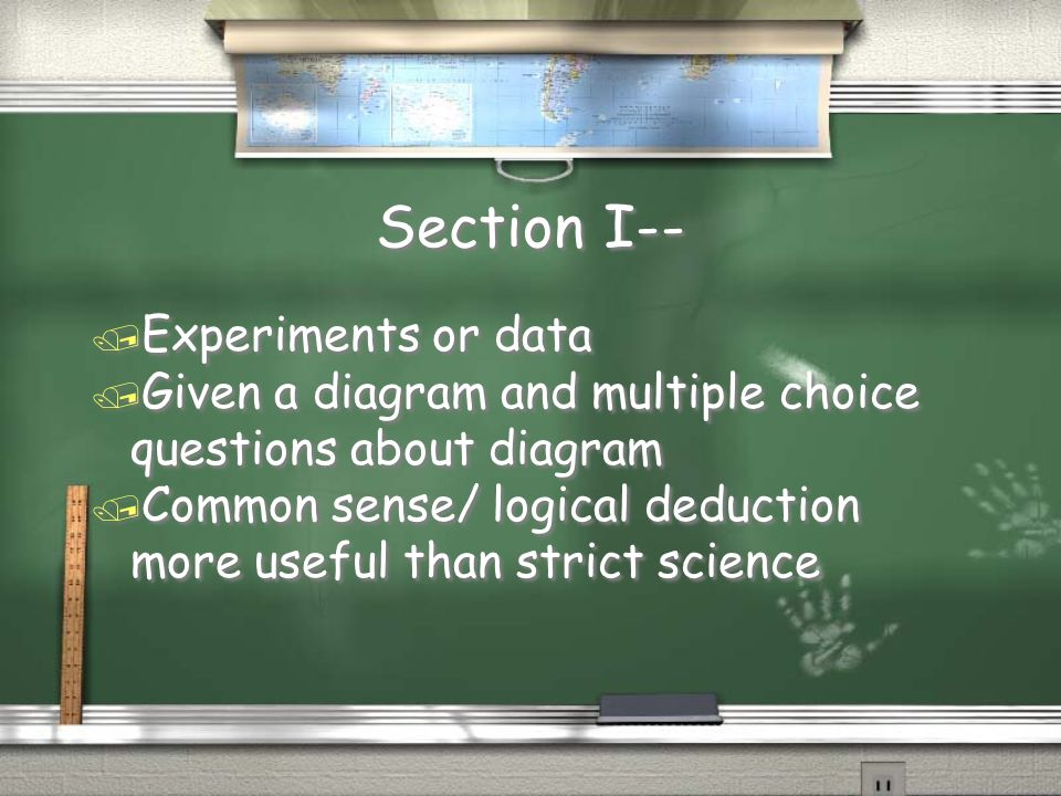 Section I-- / Experiments or data / Given a diagram and multiple choice questions about diagram / Common sense/ logical deduction more useful than str