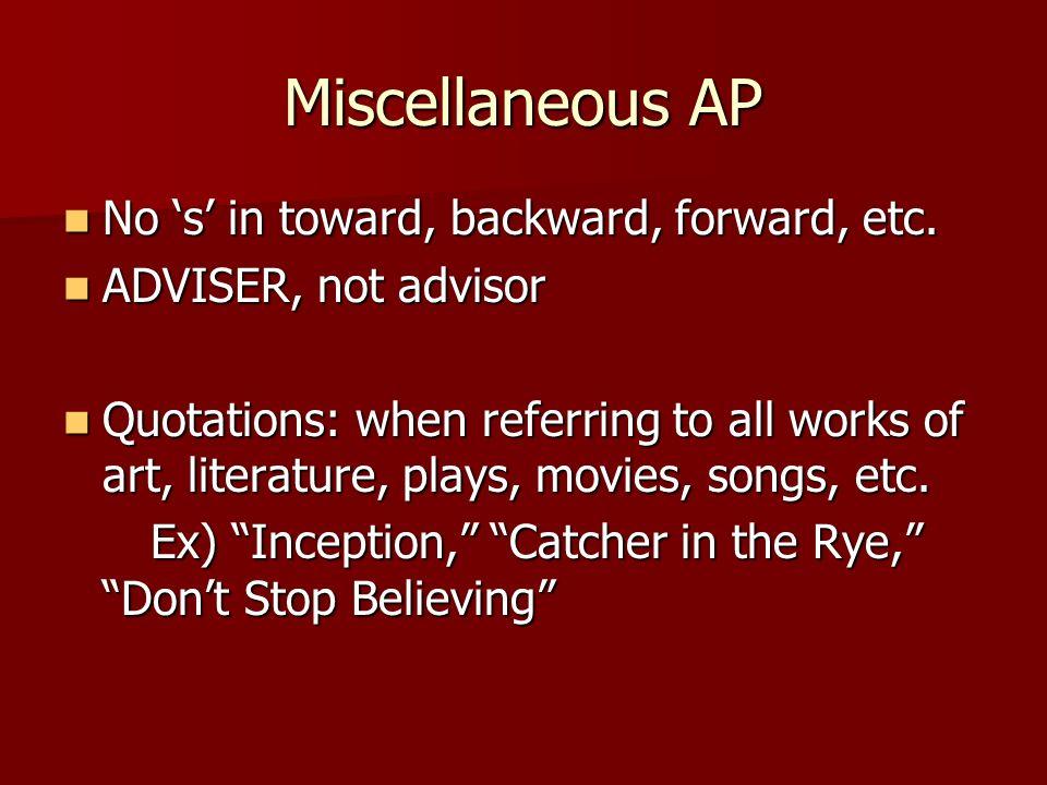 Miscellaneous AP No s in toward, backward, forward, etc. No s in toward, backward, forward, etc. ADVISER, not advisor ADVISER, not advisor Quotations: