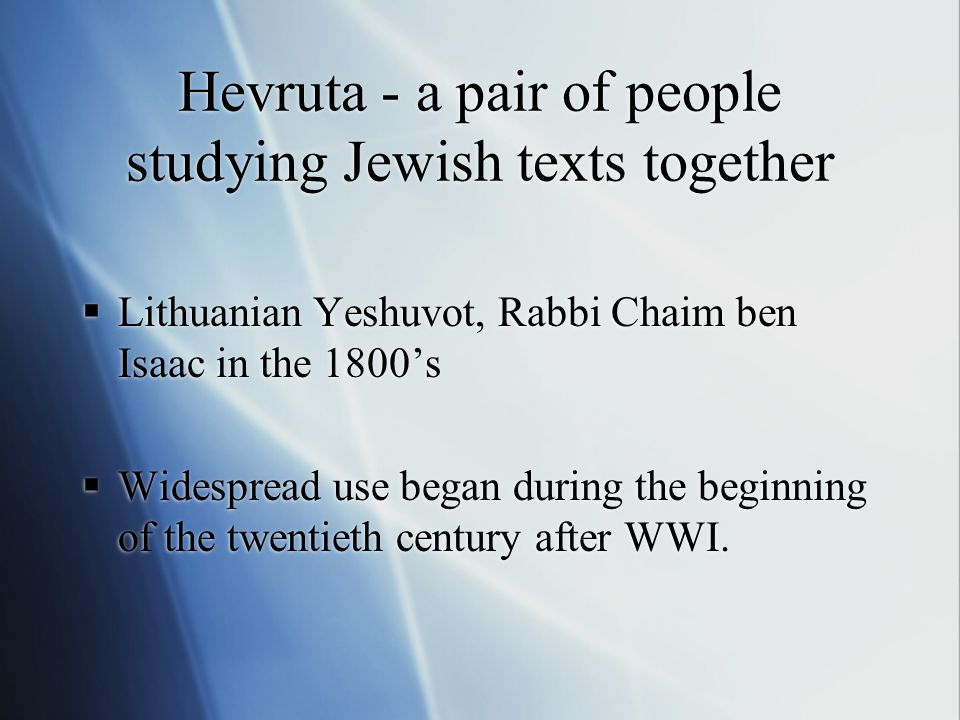 Hevruta - a pair of people studying Jewish texts together Lithuanian Yeshuvot, Rabbi Chaim ben Isaac in the 1800s Widespread use began during the beginning of the twentieth century after WWI.