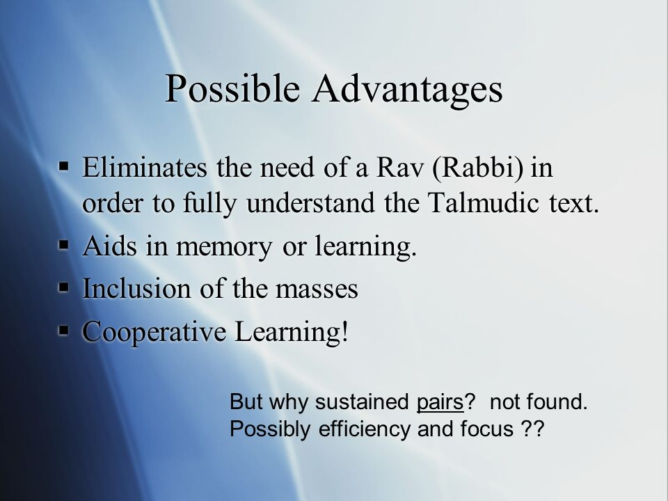 Possible Advantages Eliminates the need of a Rav (Rabbi) in order to fully understand the Talmudic text.