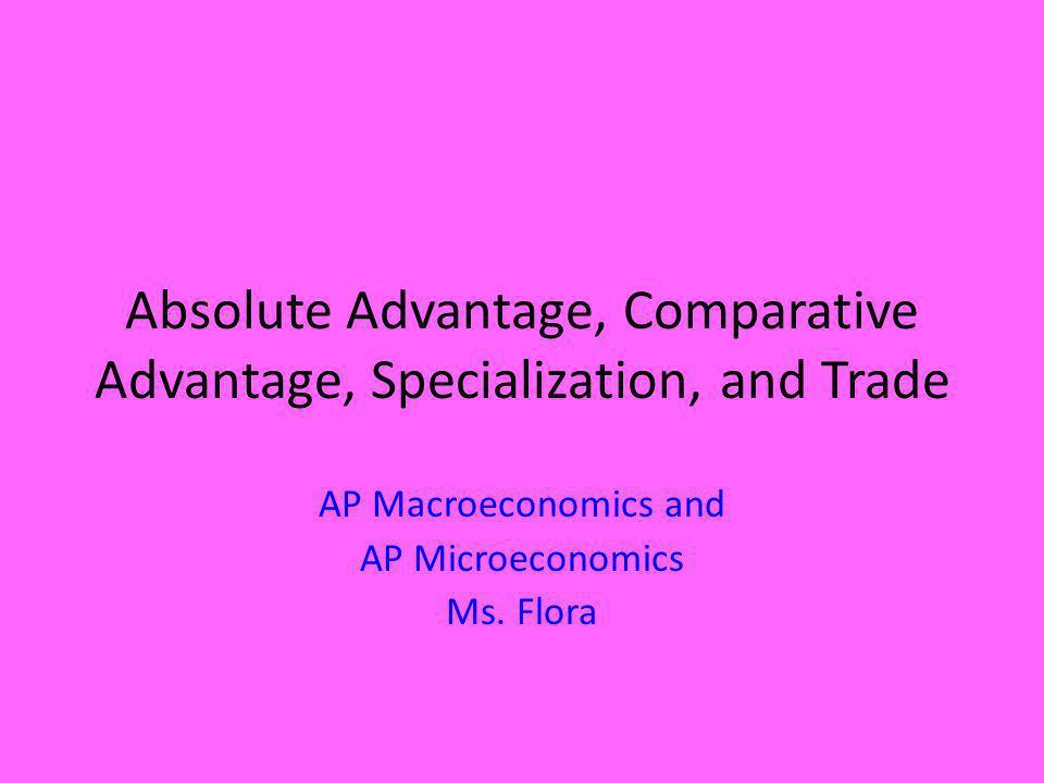 Absolute Advantage, Comparative Advantage, Specialization, and Trade AP Macroeconomics and AP Microeconomics Ms. Flora