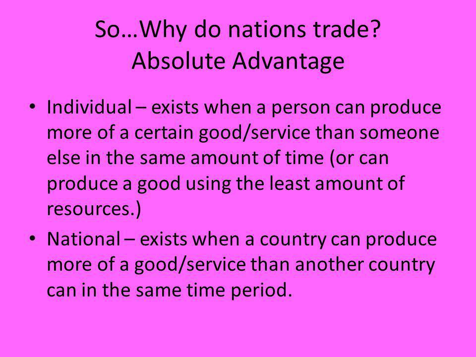 So…Why do nations trade? Absolute Advantage Individual – exists when a person can produce more of a certain good/service than someone else in the same