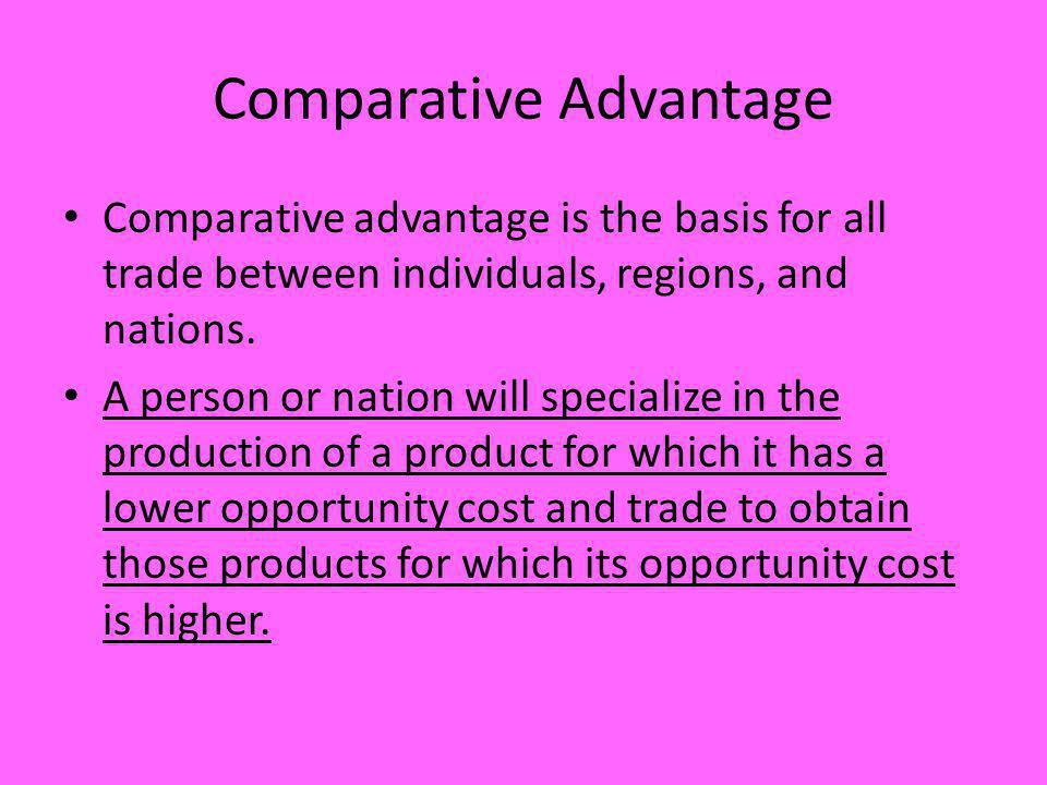 Comparative Advantage Comparative advantage is the basis for all trade between individuals, regions, and nations. A person or nation will specialize i
