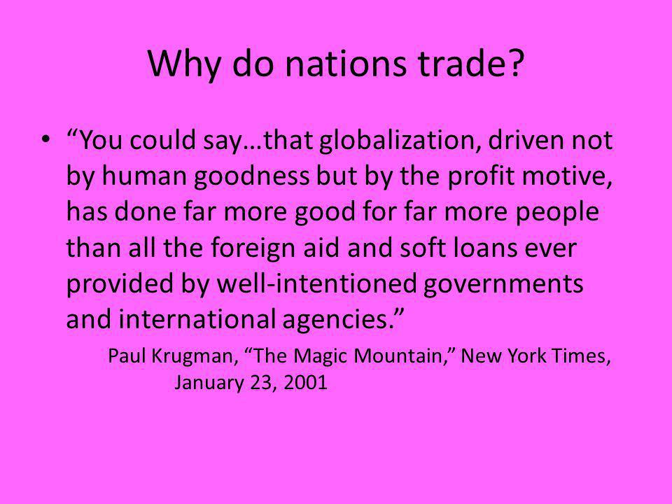 Why do nations trade? You could say…that globalization, driven not by human goodness but by the profit motive, has done far more good for far more peo