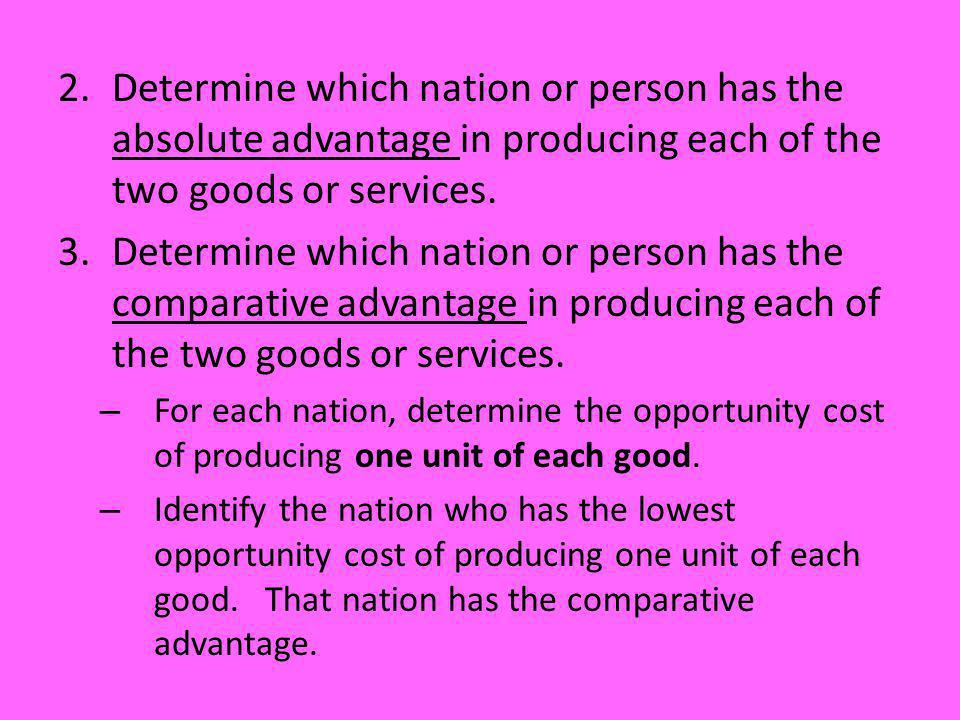 2.Determine which nation or person has the absolute advantage in producing each of the two goods or services. 3.Determine which nation or person has t