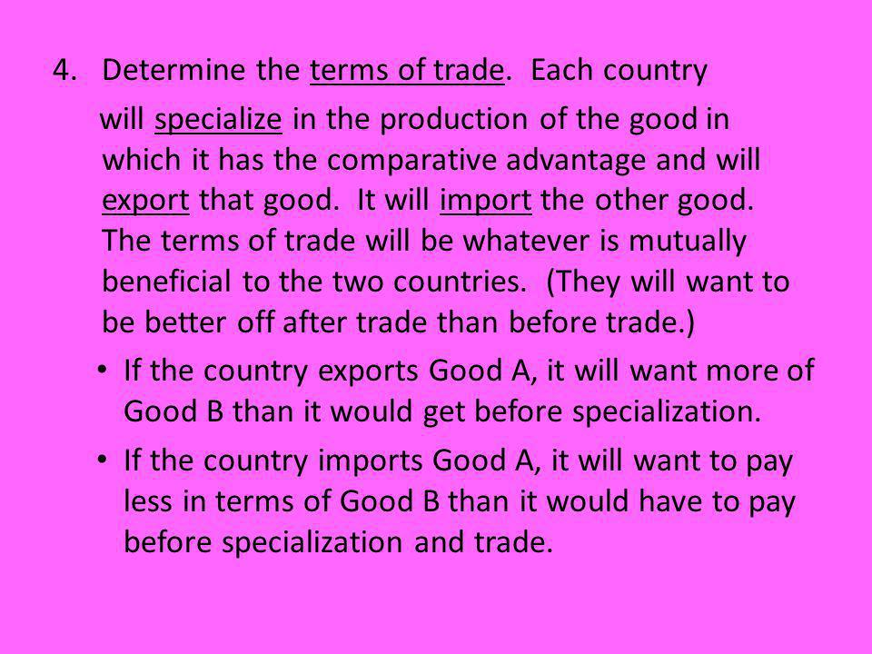 4.Determine the terms of trade. Each country will specialize in the production of the good in which it has the comparative advantage and will export t