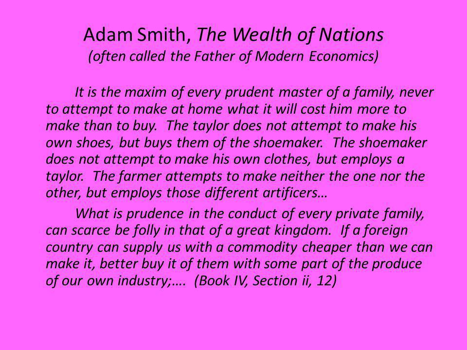 Adam Smith, The Wealth of Nations (often called the Father of Modern Economics) It is the maxim of every prudent master of a family, never to attempt