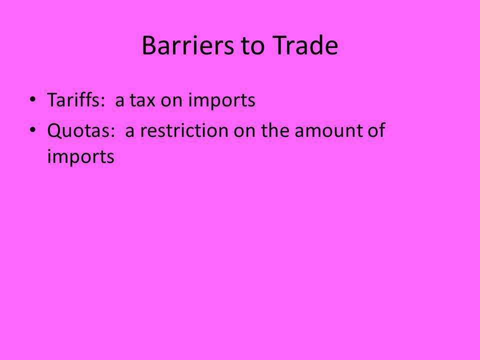 Barriers to Trade Tariffs: a tax on imports Quotas: a restriction on the amount of imports