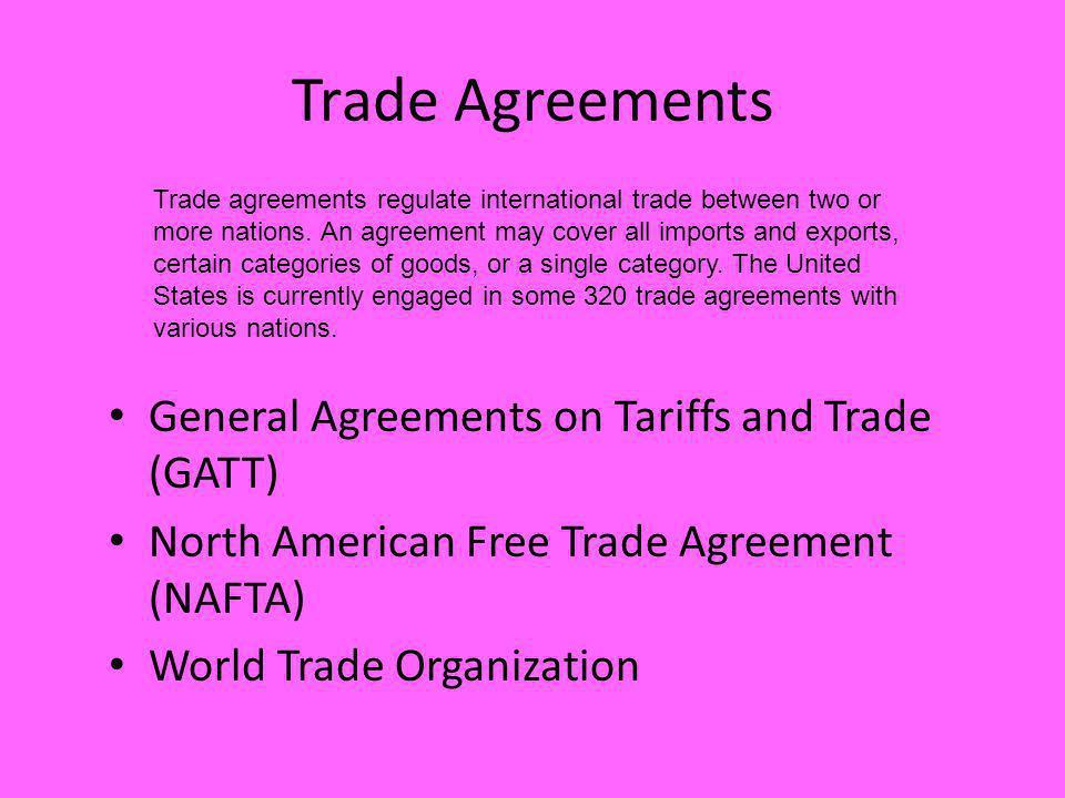 General Agreements on Tariffs and Trade (GATT) North American Free Trade Agreement (NAFTA) World Trade Organization Trade agreements regulate internat