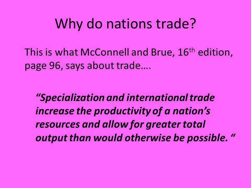 Why do nations trade? This is what McConnell and Brue, 16 th edition, page 96, says about trade…. Specialization and international trade increase the