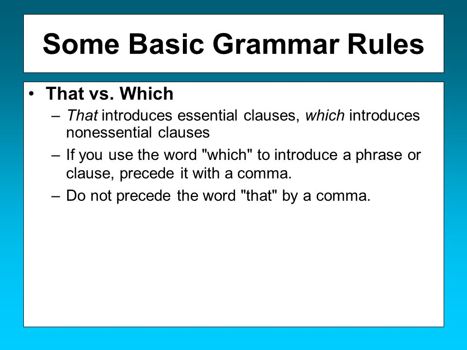 Some Basic Grammar Rules That vs. Which –That introduces essential clauses, which introduces nonessential clauses –If you use the word