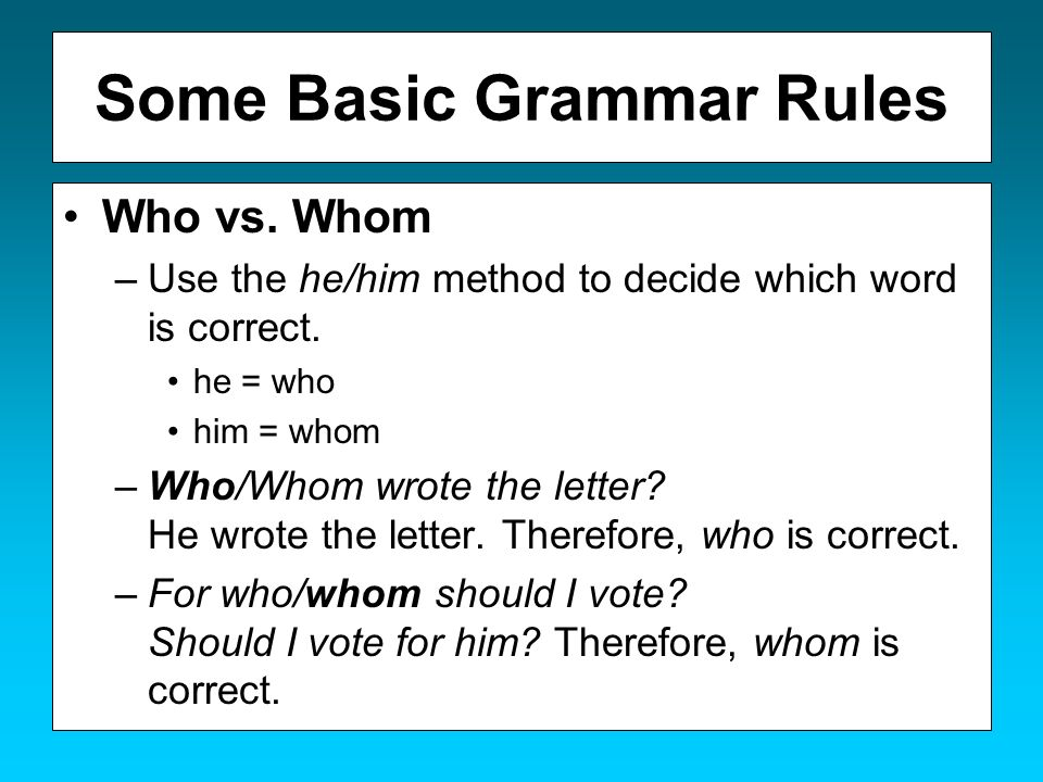 Some Basic Grammar Rules Who vs. Whom –Use the he/him method to decide which word is correct. he = who him = whom –Who/Whom wrote the letter? He wrote