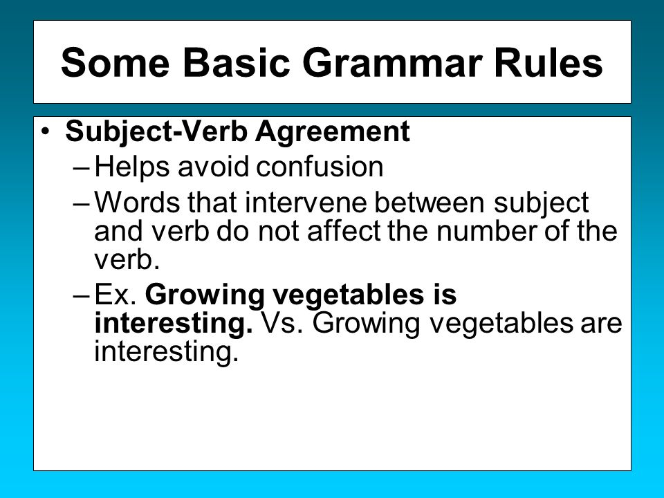 Some Basic Grammar Rules Subject-Verb Agreement –Helps avoid confusion –Words that intervene between subject and verb do not affect the number of the