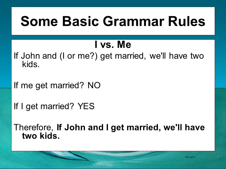 Some Basic Grammar Rules I vs. Me If John and (I or me?) get married, we'll have two kids. If me get married? NO If I get married? YES Therefore, If J