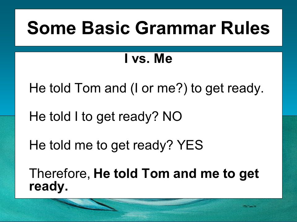 Some Basic Grammar Rules I vs. Me He told Tom and (I or me?) to get ready. He told I to get ready? NO He told me to get ready? YES Therefore, He told