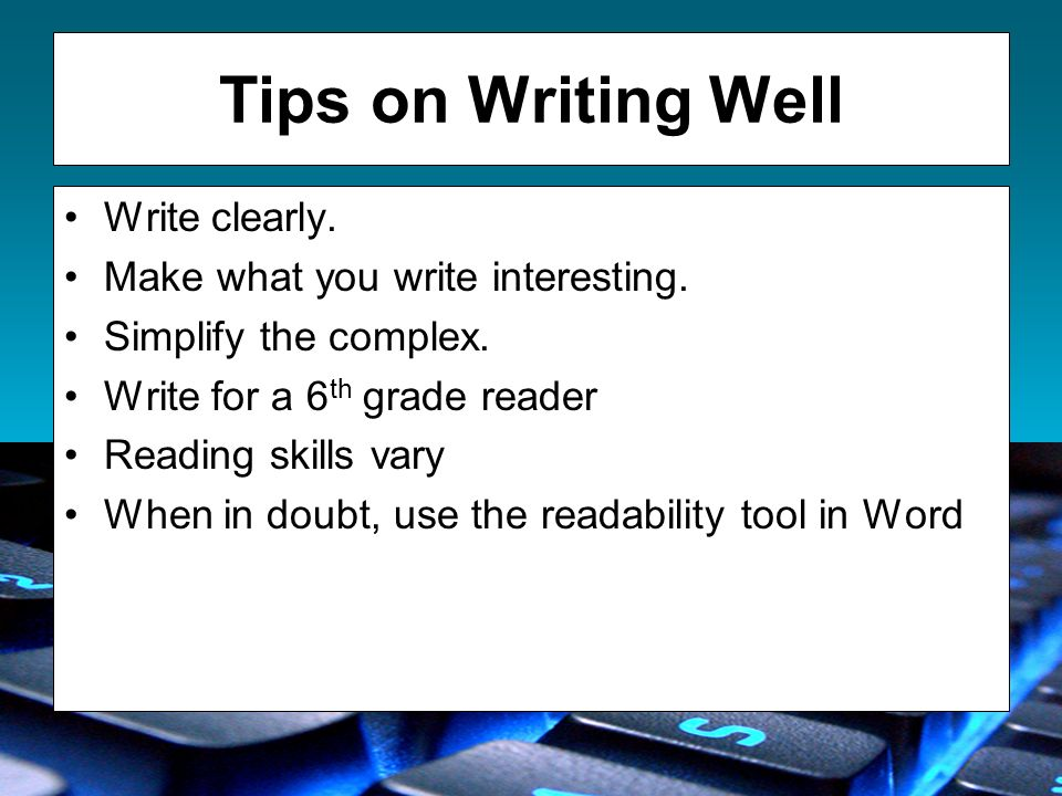 Tips on Writing Well Write clearly. Make what you write interesting. Simplify the complex. Write for a 6 th grade reader Reading skills vary When in d