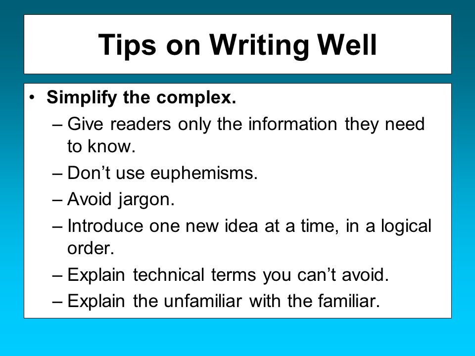 Tips on Writing Well Simplify the complex. –Give readers only the information they need to know. –Dont use euphemisms. –Avoid jargon. –Introduce one n