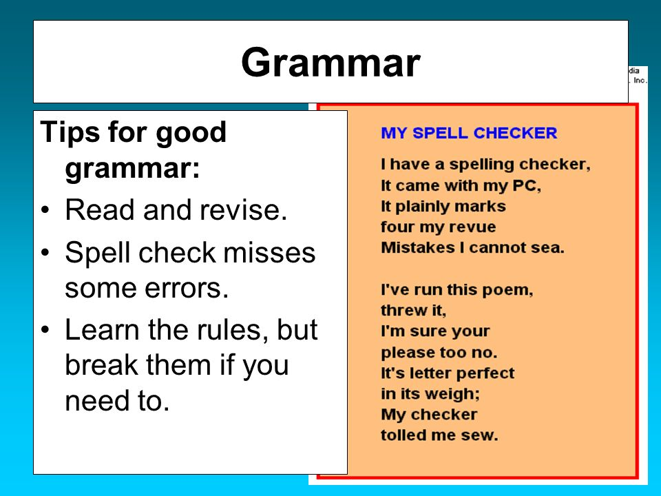 Grammar Tips for good grammar: Read and revise. Spell check misses some errors. Learn the rules, but break them if you need to.