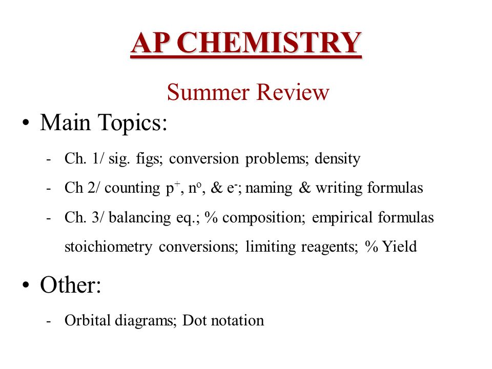AP CHEMISTRY Summer Review Main Topics: - Ch. 1/ sig. figs; conversion problems; density - Ch 2/ counting p +, n o, & e - ; naming & writing formulas