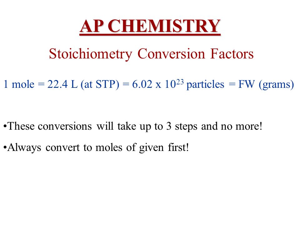 AP CHEMISTRY Stoichiometry Conversion Factors 1 mole = 22.4 L (at STP) = 6.02 x 10 23 particles = FW (grams) These conversions will take up to 3 steps