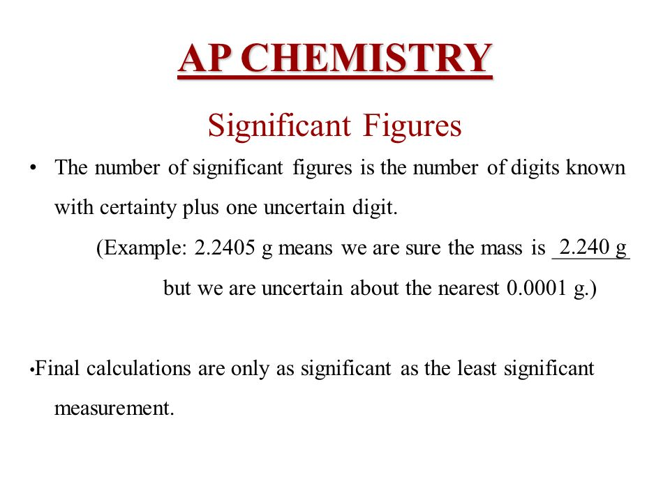 AP CHEMISTRY Significant Figures The number of significant figures is the number of digits known with certainty plus one uncertain digit. (Example: 2.