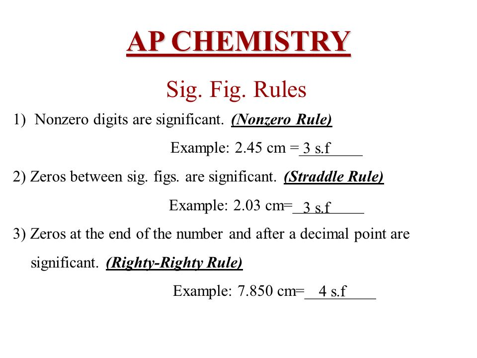 AP CHEMISTRY Sig. Fig. Rules 1) Nonzero digits are significant. (Nonzero Rule) Example: 2.45 cm =________ 2) Zeros between sig. figs. are significant.