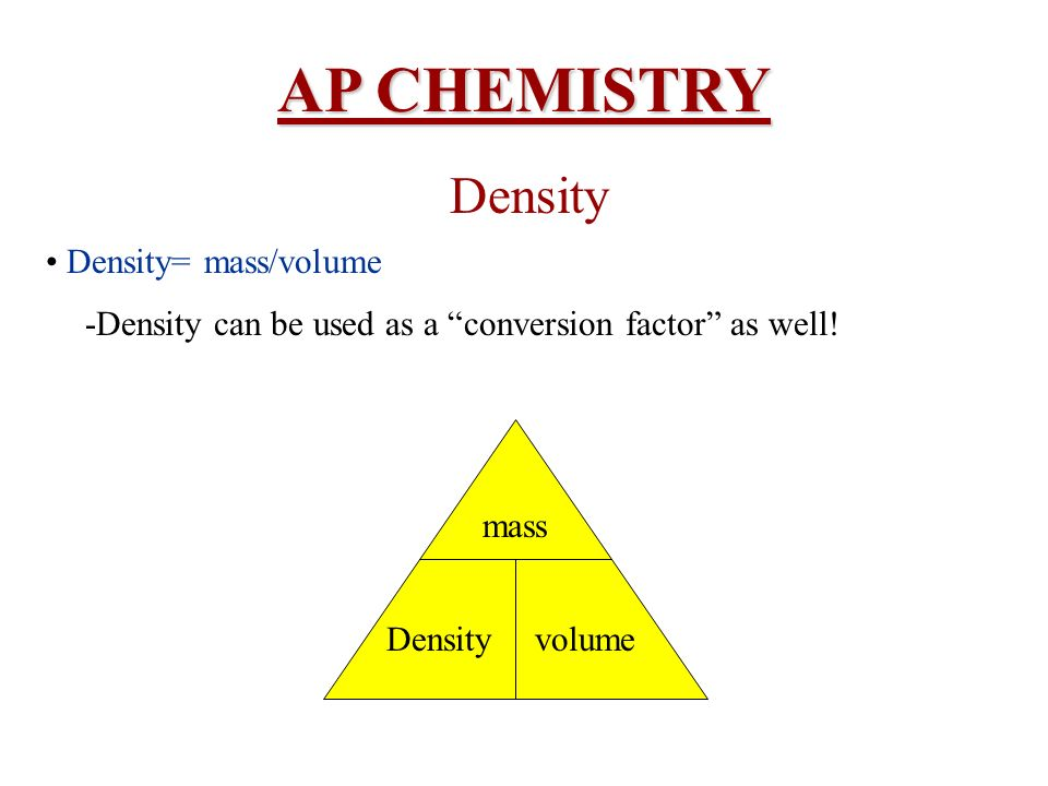 AP CHEMISTRY Density Density= mass/volume -Density can be used as a conversion factor as well! Density mass volume