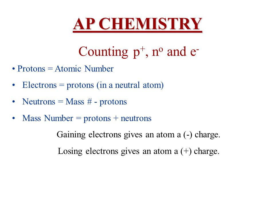 AP CHEMISTRY Counting p +, n o and e - Protons = Atomic Number Electrons = protons (in a neutral atom) Neutrons = Mass # - protons Mass Number = proto