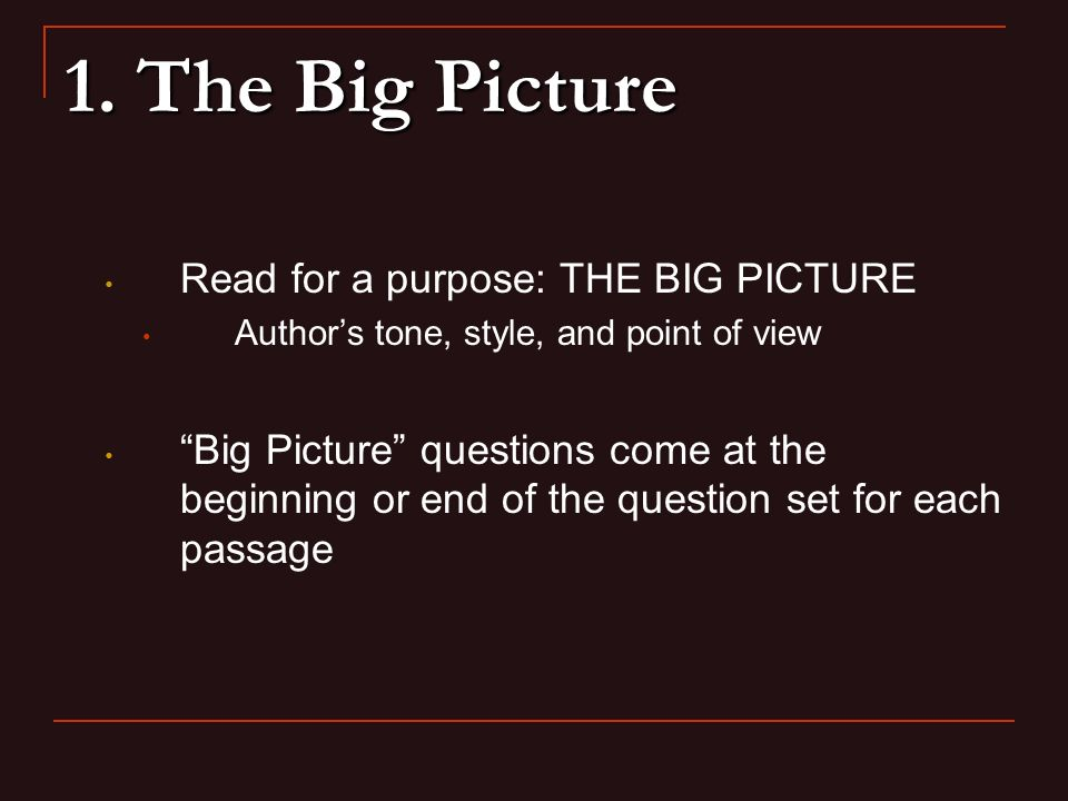 1. The Big Picture Read for a purpose: THE BIG PICTURE Authors tone, style, and point of view Big Picture questions come at the beginning or end of th