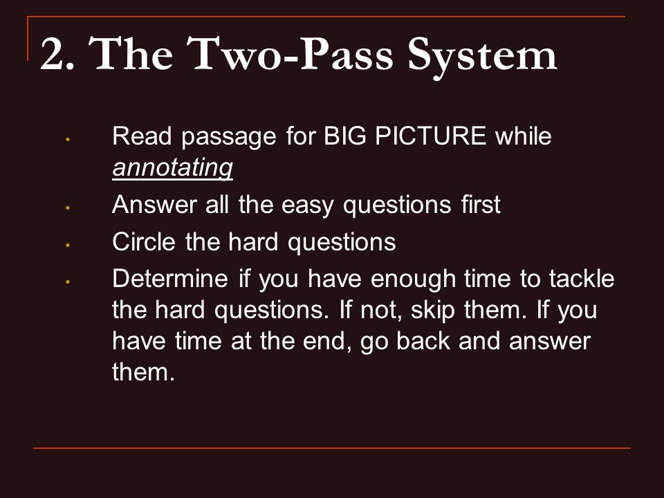 2. The Two-Pass System Read passage for BIG PICTURE while annotating Answer all the easy questions first Circle the hard questions Determine if you ha