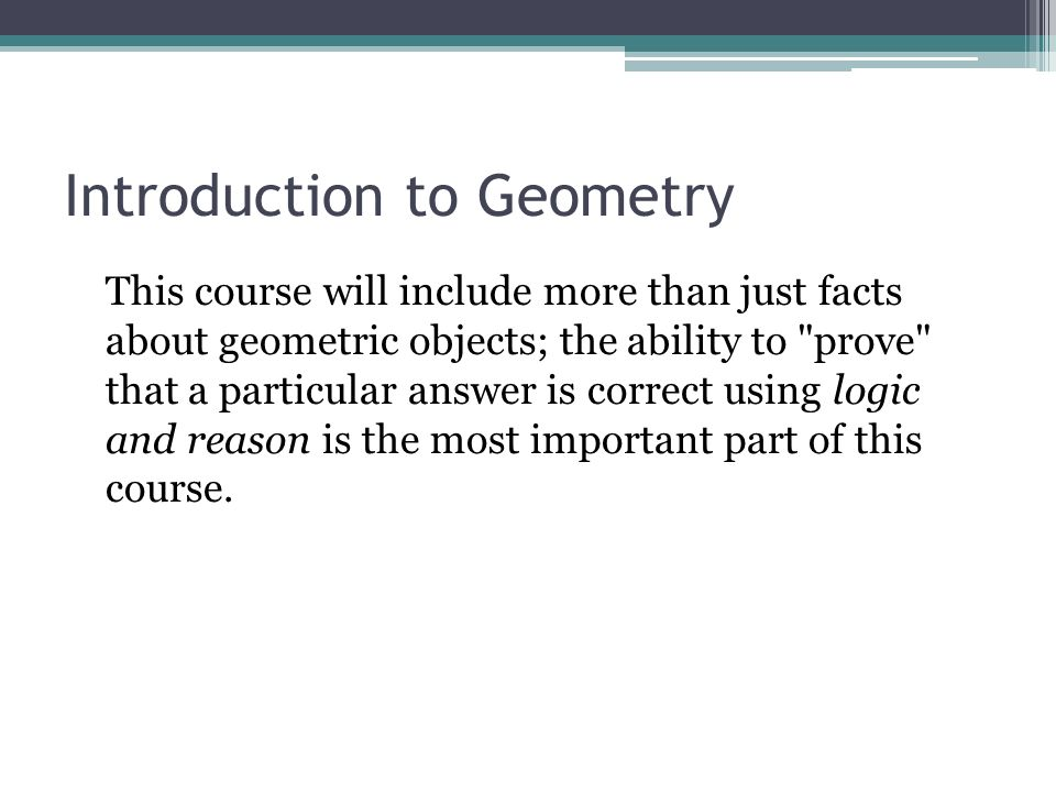Introduction to Geometry This course will include more than just facts about geometric objects; the ability to