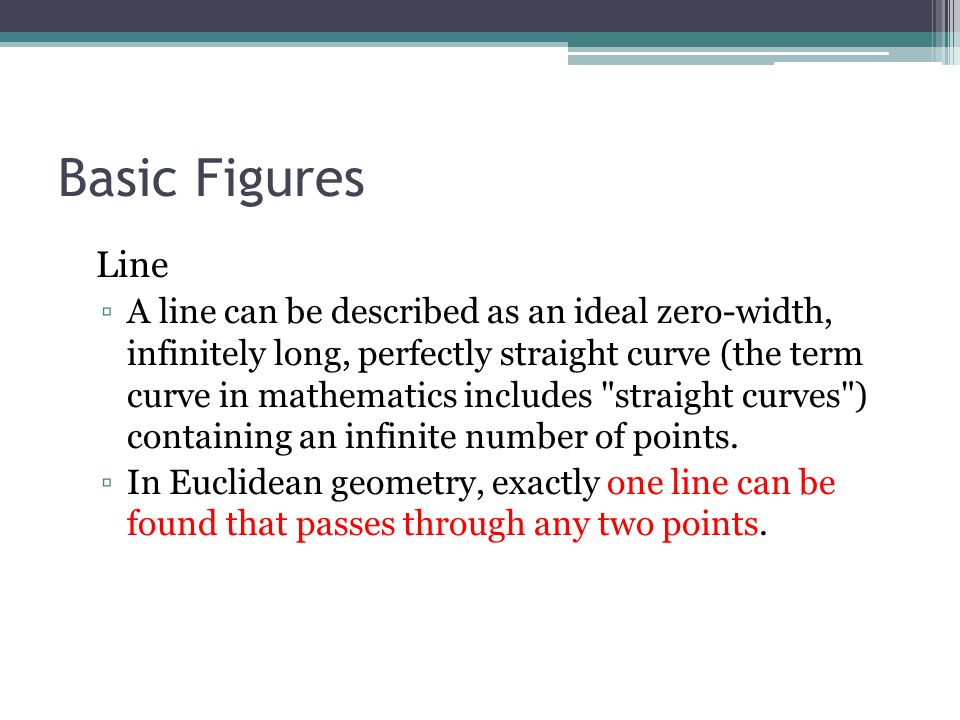 Basic Figures Line A line can be described as an ideal zero-width, infinitely long, perfectly straight curve (the term curve in mathematics includes