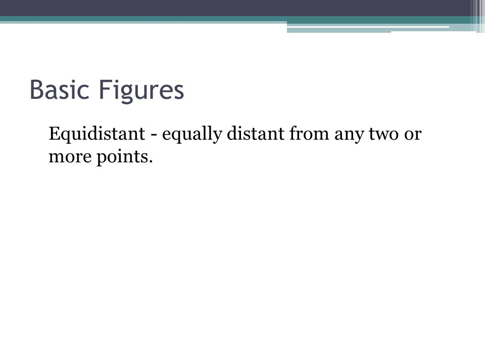 Basic Figures Equidistant - equally distant from any two or more points.